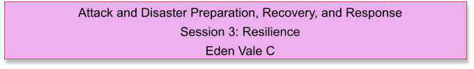 Attack and Disaster Preparation, Recovery, and Response  Session 3: Resilience Eden Vale C