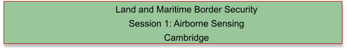 Land and Maritime Border Security  Session 1: Airborne Sensing Cambridge