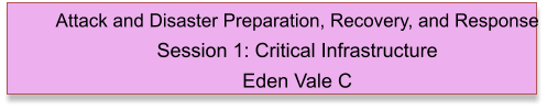 Attack and Disaster Preparation, Recovery, and Response  Session 1: Critical Infrastructure Eden Vale C