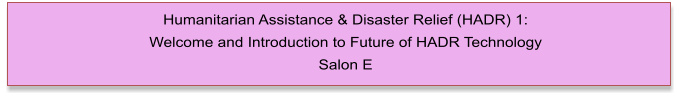 Humanitarian Assistance & Disaster Relief (HADR) 1:  Welcome and Introduction to Future of HADR Technology Salon E