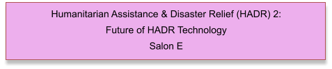 Humanitarian Assistance & Disaster Relief (HADR) 2: Future of HADR Technology Salon E